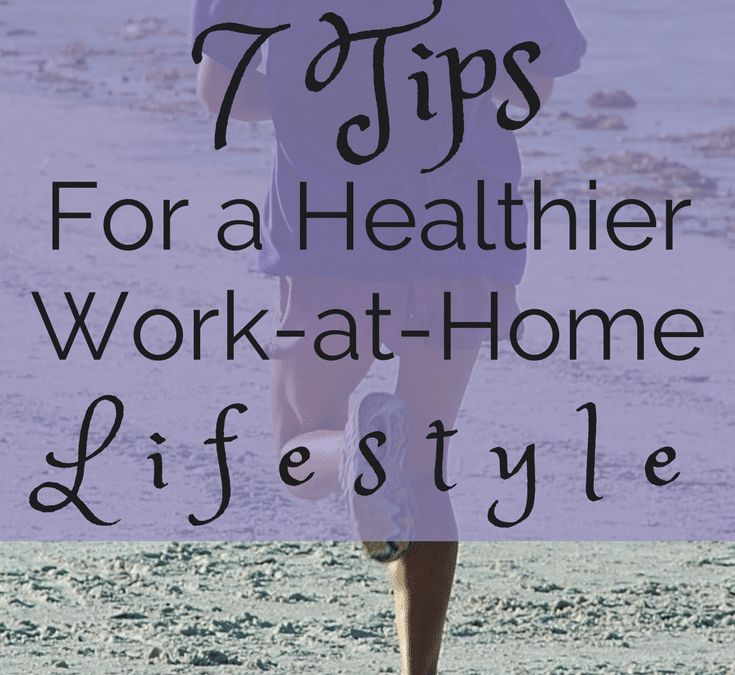 7 Tips for a Healthier Work at Home Lifestyle
